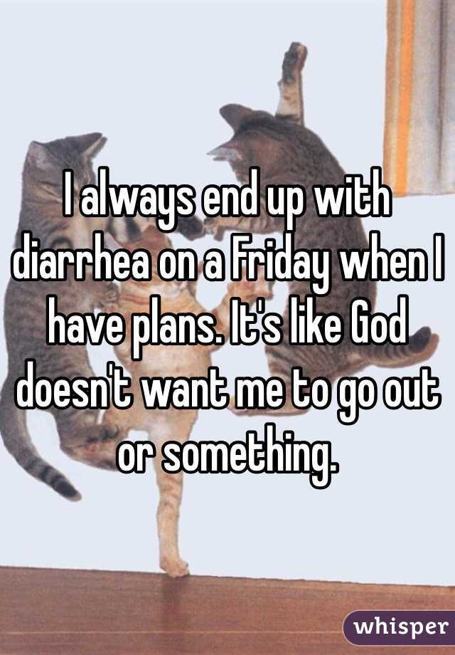 I always end up with diarrhea on a Friday when I have plans. It's like God doesn't want me to go out or something.