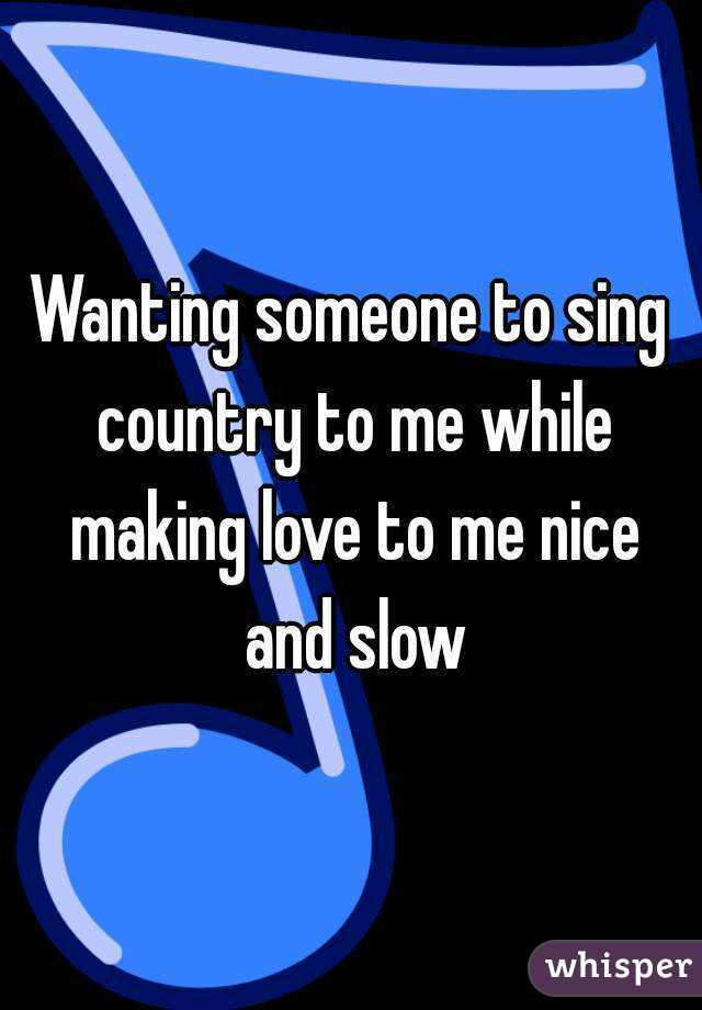 Wanting someone to sing country to me while making love to me nice and slow