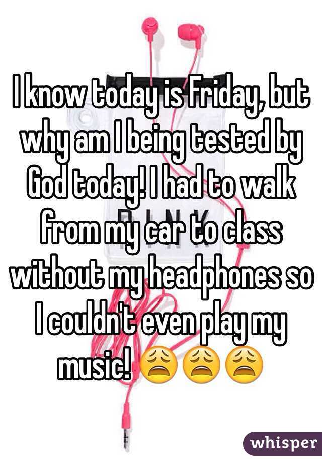 I know today is Friday, but why am I being tested by God today! I had to walk from my car to class without my headphones so I couldn't even play my music! 😩😩😩