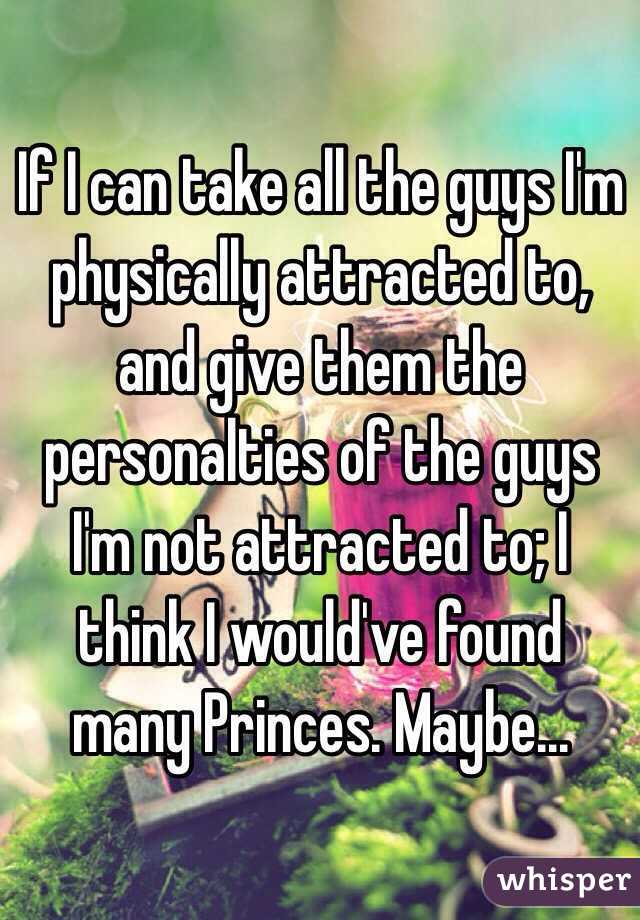 If I can take all the guys I'm physically attracted to, and give them the personalties of the guys I'm not attracted to; I think I would've found many Princes. Maybe...