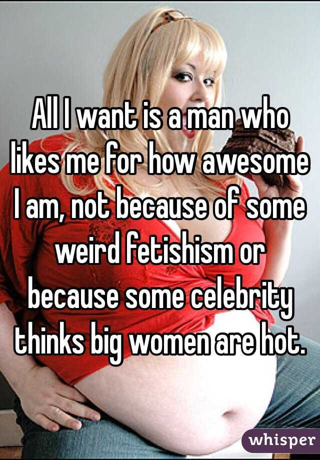 All I want is a man who likes me for how awesome I am, not because of some weird fetishism or because some celebrity thinks big women are hot.
