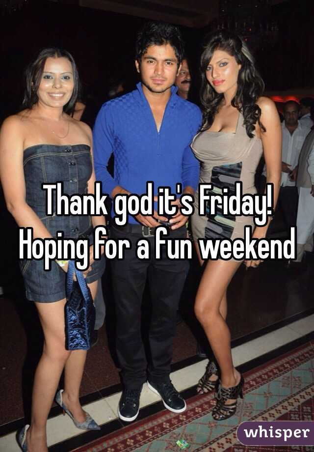 Thank god it's Friday!  Hoping for a fun weekend