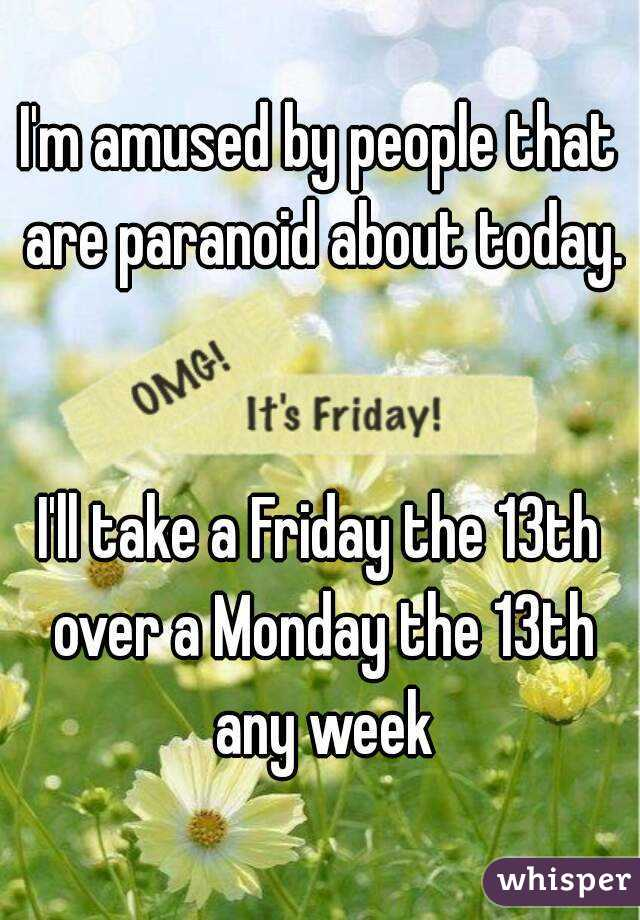 I'm amused by people that are paranoid about today.   I'll take a Friday the 13th over a Monday the 13th any week