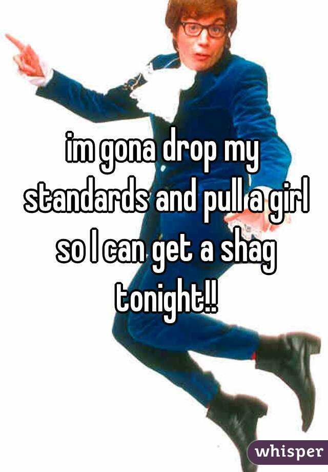 im gona drop my standards and pull a girl so I can get a shag tonight!!