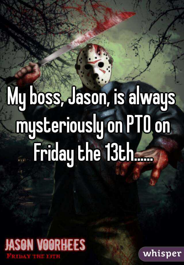 My boss, Jason, is always mysteriously on PTO on Friday the 13th......