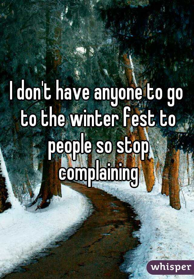 I don't have anyone to go to the winter fest to people so stop complaining