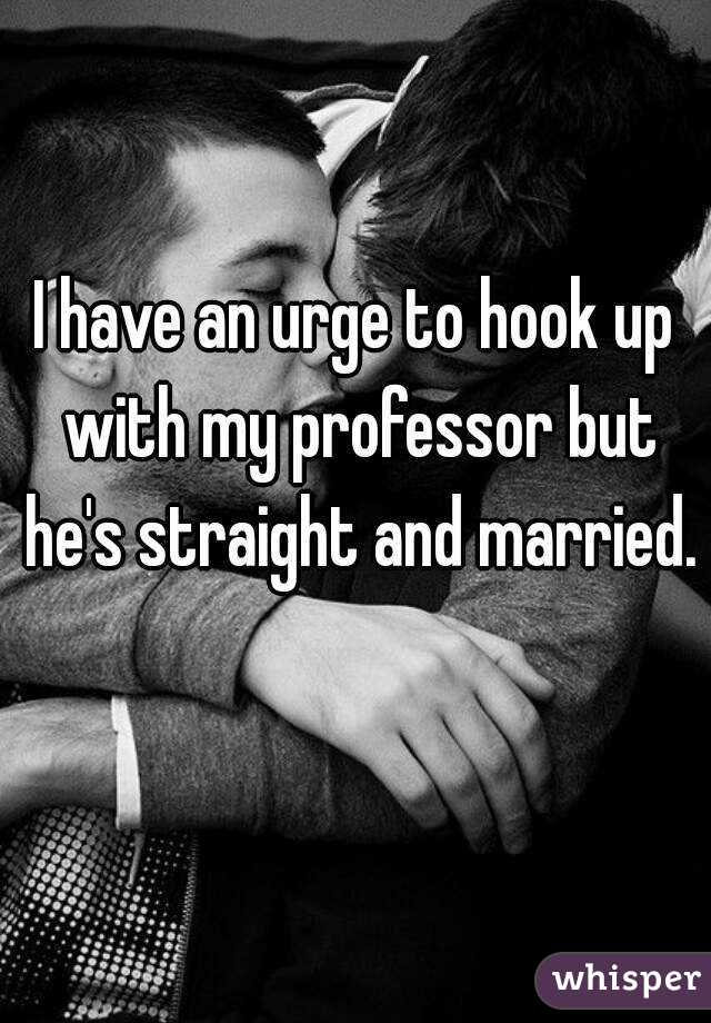 I have an urge to hook up with my professor but he's straight and married.
