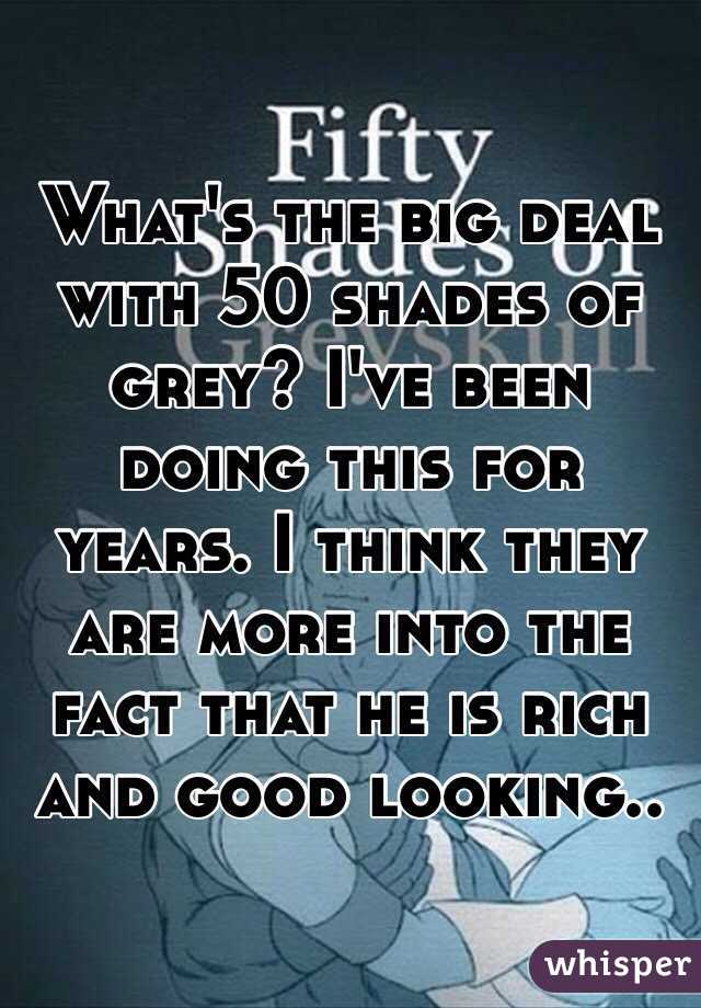 What's the big deal with 50 shades of grey? I've been doing this for years. I think they are more into the fact that he is rich and good looking..