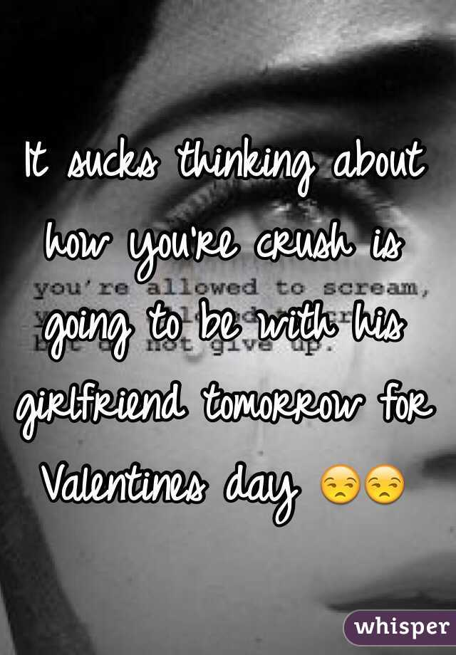 It sucks thinking about how you're crush is going to be with his girlfriend tomorrow for Valentines day 😒😒