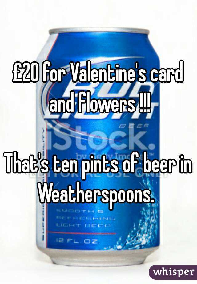 £20 for Valentine's card and flowers !!!  That's ten pints of beer in Weatherspoons.