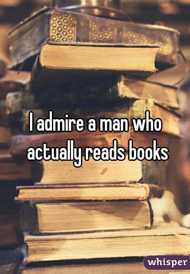 I admire a man who actually reads books