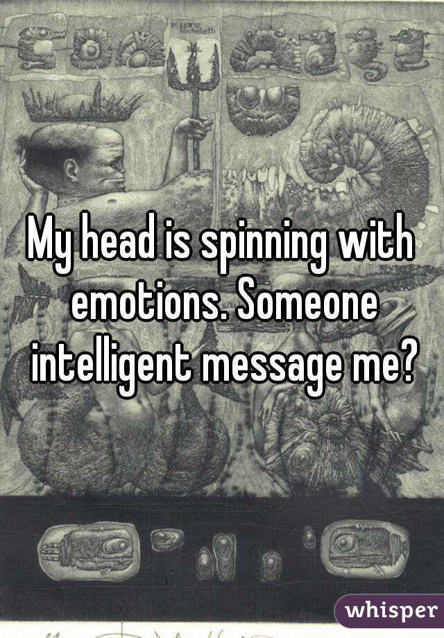 My head is spinning with emotions. Someone intelligent message me?