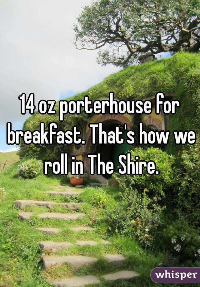 14 oz porterhouse for breakfast. That's how we roll in The Shire.