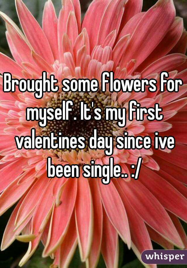 Brought some flowers for myself. It's my first valentines day since ive been single.. :/