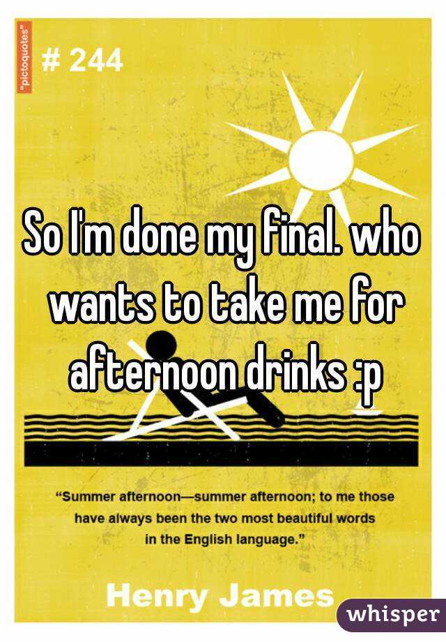 So I'm done my final. who wants to take me for afternoon drinks :p