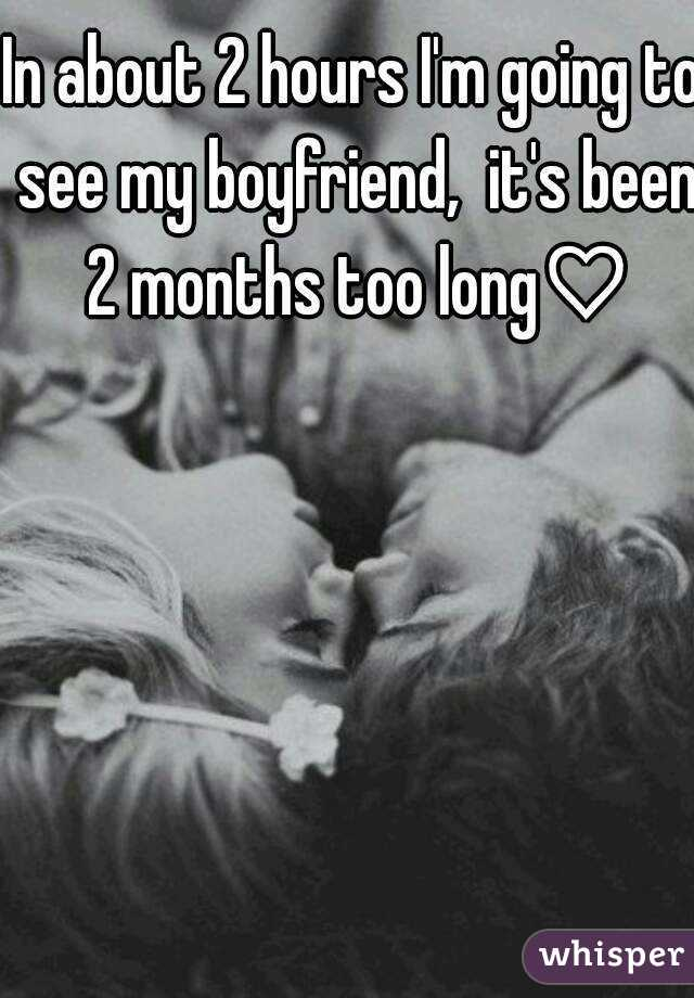 In about 2 hours I'm going to see my boyfriend,  it's been 2 months too long♡