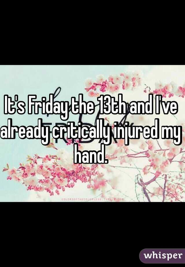 It's Friday the 13th and I've already critically injured my hand.