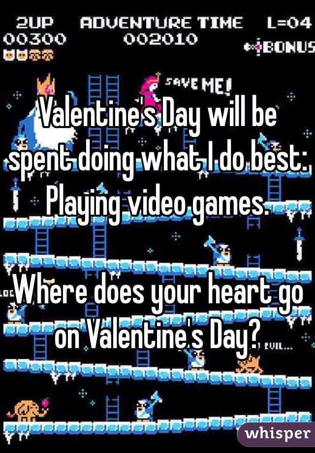 Valentine's Day will be spent doing what I do best: Playing video games.  Where does your heart go on Valentine's Day?