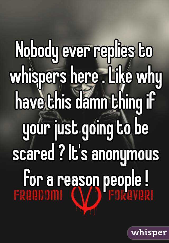 Nobody ever replies to whispers here . Like why have this damn thing if your just going to be scared ? It's anonymous for a reason people !