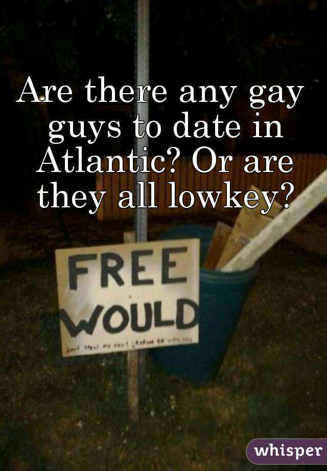 Are there any gay guys to date in Atlantic? Or are they all lowkey?
