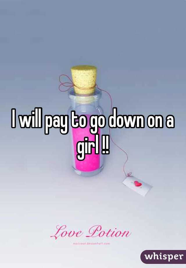 I will pay to go down on a girl !!