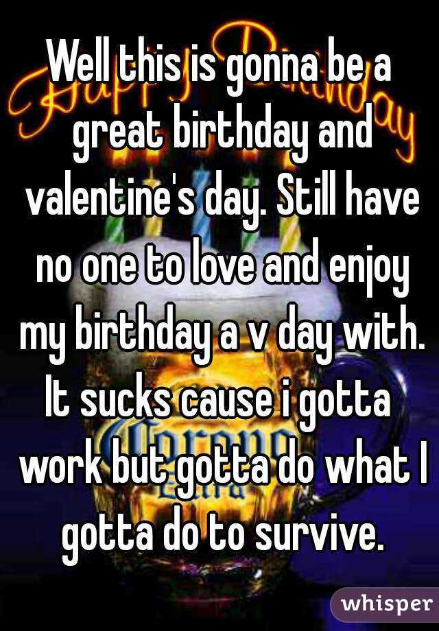 Well this is gonna be a great birthday and valentine's day. Still have no one to love and enjoy my birthday a v day with. It sucks cause i gotta  work but gotta do what I gotta do to survive.
