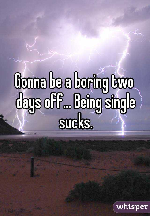 Gonna be a boring two days off... Being single sucks.