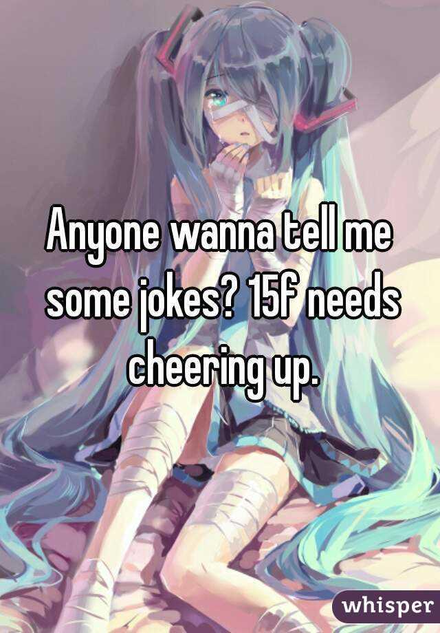 Anyone wanna tell me some jokes? 15f needs cheering up.