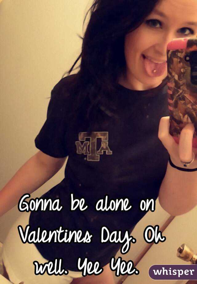 Gonna be alone on Valentines Day. Oh well. Yee Yee.