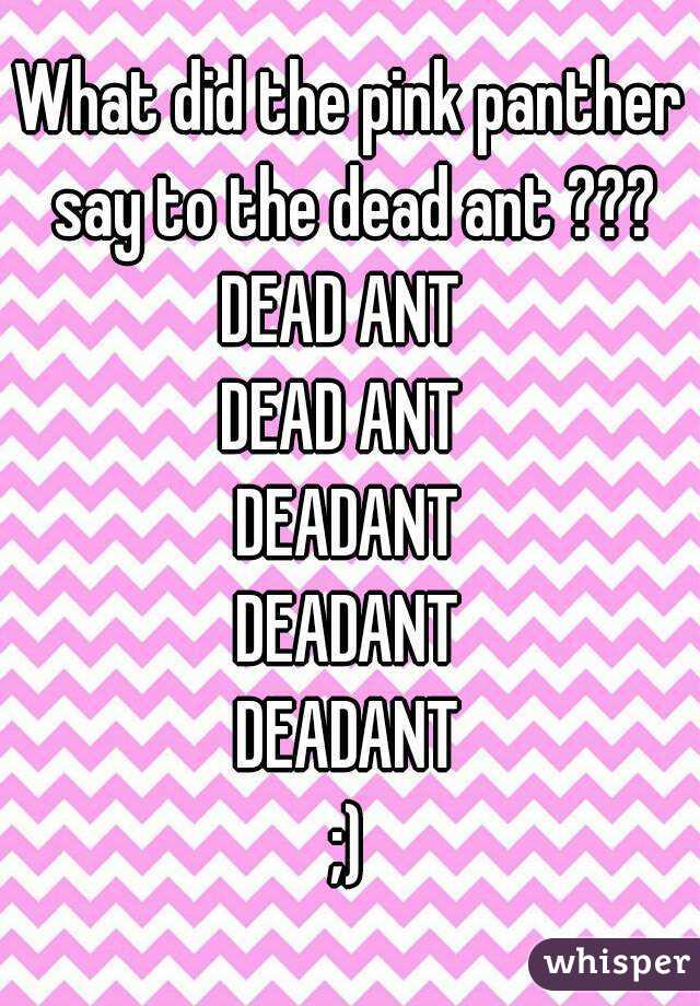 What did the pink panther say to the dead ant ??? DEAD ANT  DEAD ANT  DEADANT DEADANT DEADANT ;)