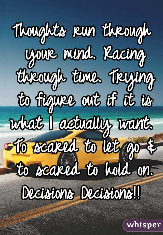Thoughts run through your mind. Racing through time. Trying to figure out if it is what I actually want.  To scared to let go & to scared to hold on. Decisions Decisions!!