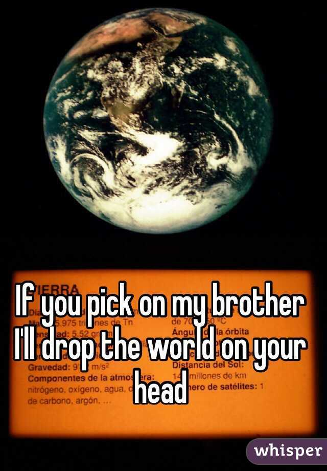 If you pick on my brother  I'll drop the world on your head