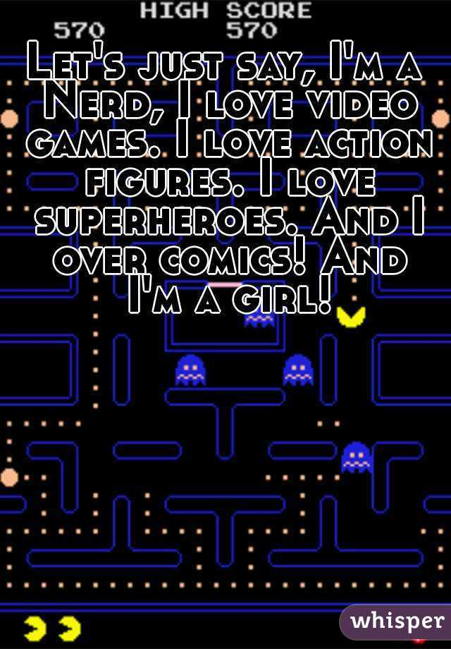 Let's just say, I'm a Nerd, I love video games. I love action figures. I love superheroes. And I over comics! And I'm a girl!