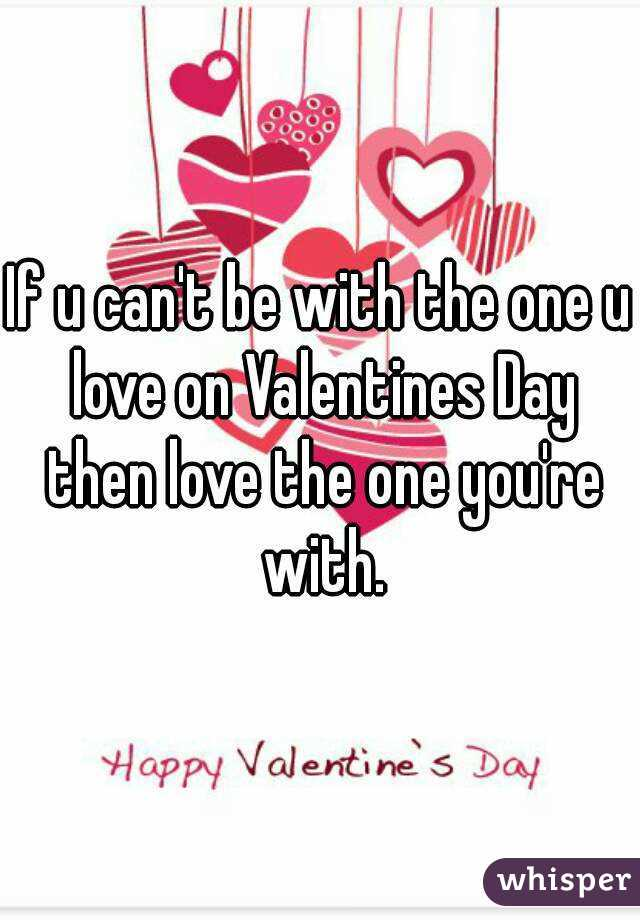 If u can't be with the one u love on Valentines Day then love the one you're with.