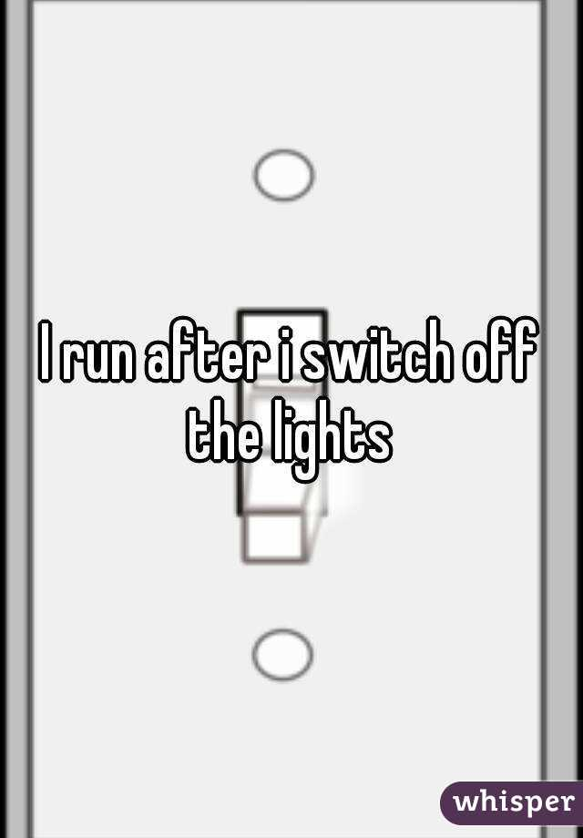 I run after i switch off the lights