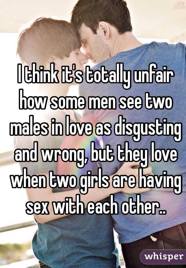 I think it's totally unfair how some men see two males in love as disgusting and wrong, but they love when two girls are having sex with each other..