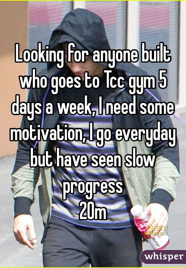 Looking for anyone built who goes to Tcc gym 5 days a week, I need some motivation, I go everyday but have seen slow progress 20m