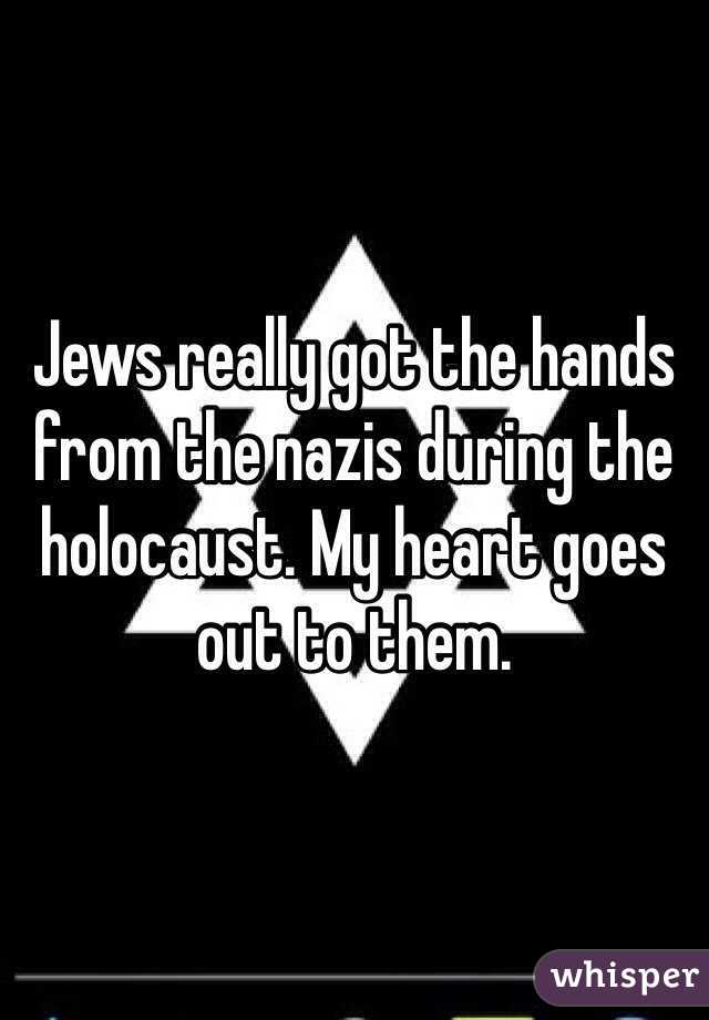 Jews really got the hands from the nazis during the holocaust. My heart goes out to them.