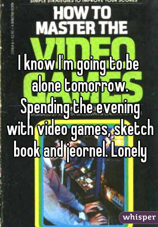 I know I'm going to be alone tomorrow. Spending the evening with video games, sketch book and jeornel. Lonely