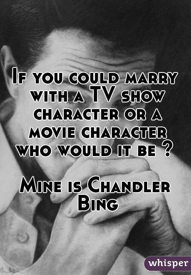 If you could marry with a TV show character or a movie character who would it be ?   Mine is Chandler Bing