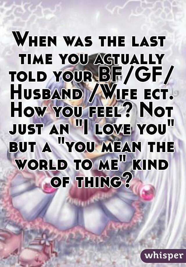 "When was the last time you actually told your BF/GF/ Husband /Wife ect. How you feel? Not just an ""I love you"" but a ""you mean the world to me"" kind of thing?"