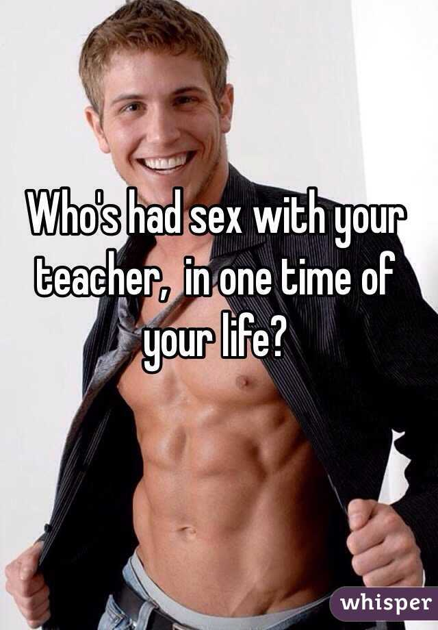 Who's had sex with your teacher,  in one time of your life?