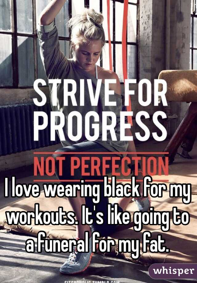 I love wearing black for my workouts. It's like going to a funeral for my fat.