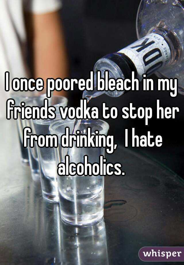 I once poored bleach in my friends vodka to stop her from drinking,  I hate alcoholics.