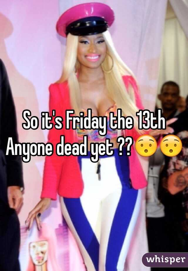 So it's Friday the 13th Anyone dead yet ??😯😯