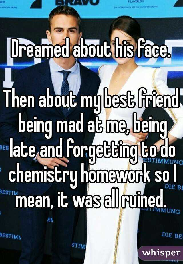 Dreamed about his face.  Then about my best friend being mad at me, being late and forgetting to do chemistry homework so I mean, it was all ruined.