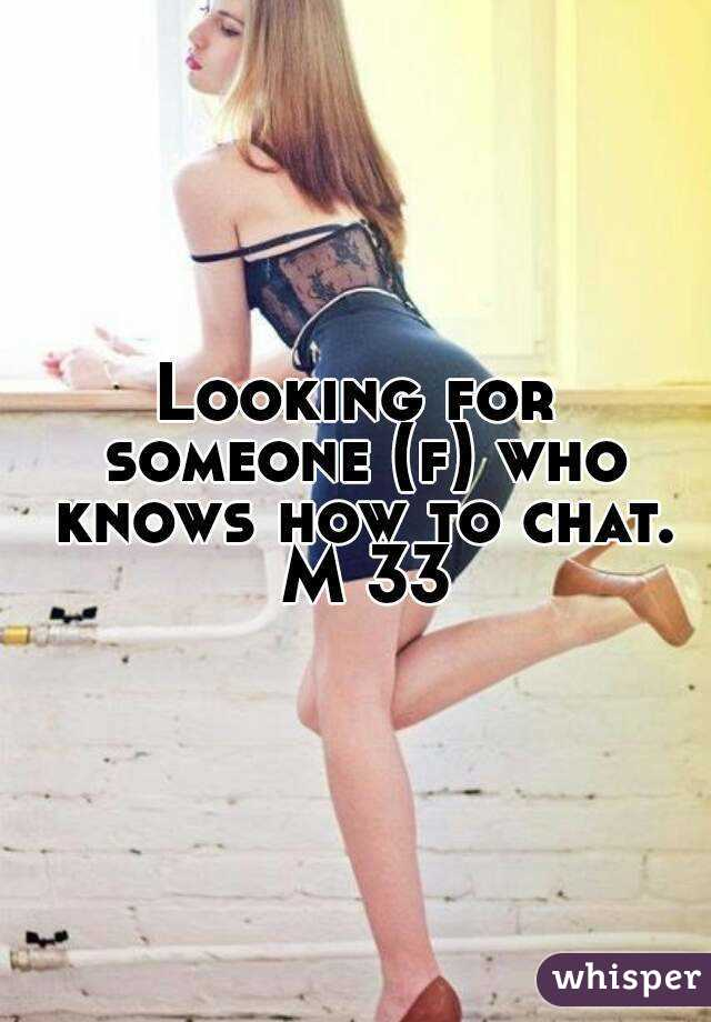 Looking for someone (f) who knows how to chat. M 33