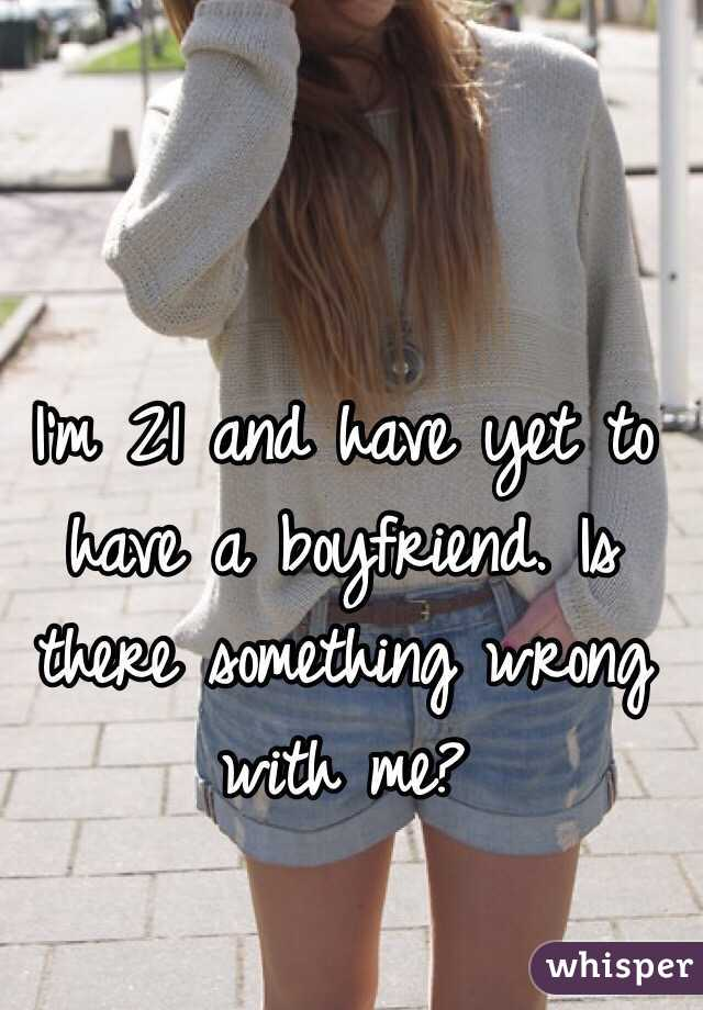 I'm 21 and have yet to have a boyfriend. Is there something wrong with me?