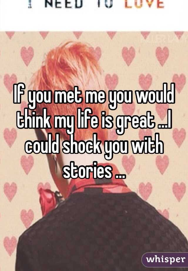 If you met me you would think my life is great ...I could shock you with stories ...