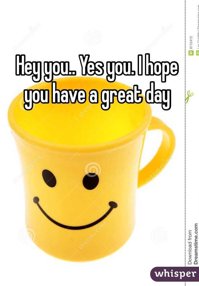 Hey you.. Yes you. I hope you have a great day